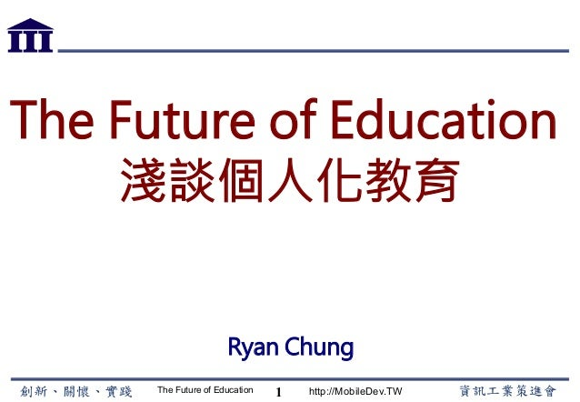 The Future of Education http://MobileDev.TW The Future of Education 淺談個人化教育 Ryan Chung 1