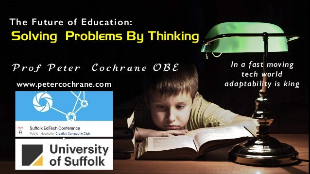 The Future of Education: Solving Problems By Thinking P r o f P e t e r C o c h r a n e O B E www.petercochrane.com In a f...
