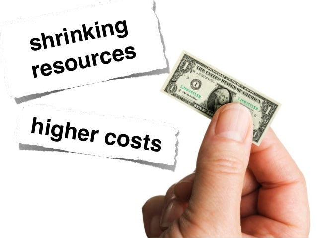 shrinking resources higher costs