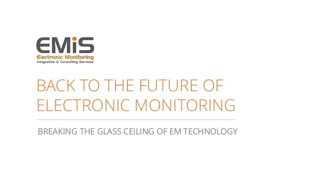 BACK TO THE FUTURE OF ELECTRONIC MONITORING BREAKING THE GLASS CEILING OF EM TECHNOLOGY