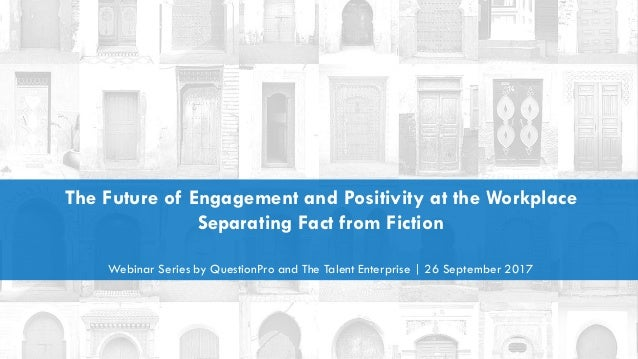 The Future of Engagement and Positivity at the Workplace Separating Fact from Fiction Webinar Series by QuestionPro and Th...