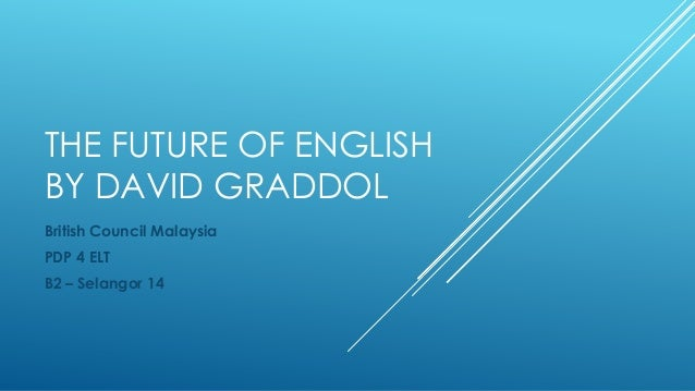 THE FUTURE OF ENGLISH BY DAVID GRADDOL British Council Malaysia PDP 4 ELT B2 – Selangor 14