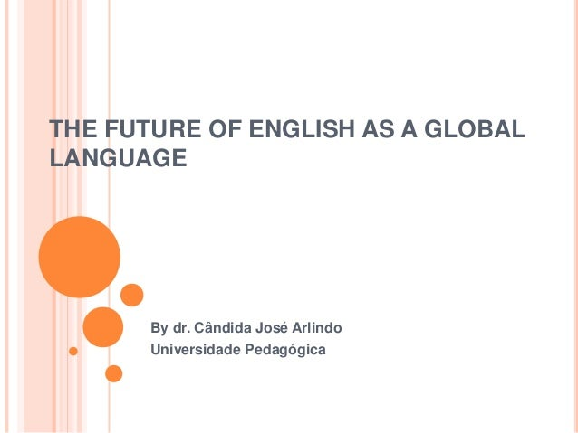 THE FUTURE OF ENGLISH AS A GLOBALLANGUAGE       By dr. Cândida José Arlindo       Universidade Pedagógica