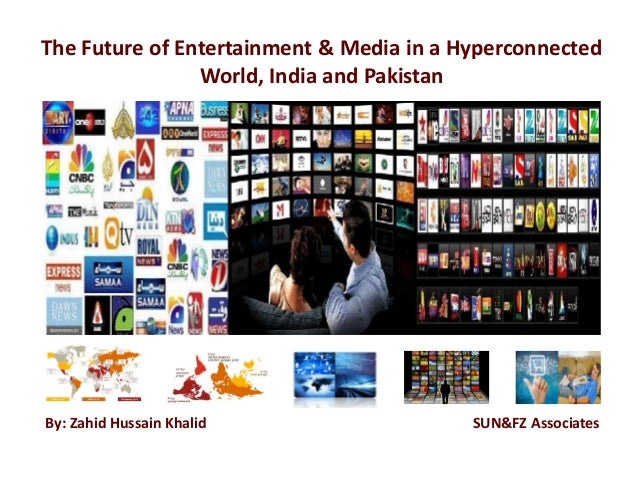 The Future of Entertainment & Media in a Hyperconnected World, India and Pakistan By: Zahid Hussain Khalid SUN&FZ Associat...