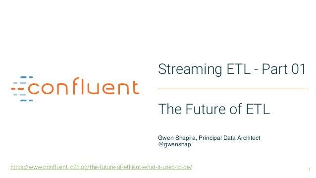 1 Streaming ETL - Part 01 The Future of ETL Gwen Shapira, Principal Data Architect @gwenshap https://www.confluent.io/bl...