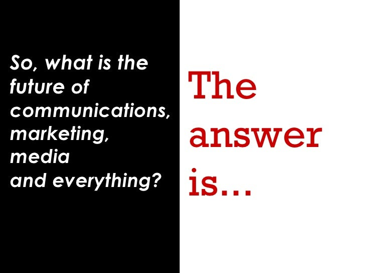 So, what is the future  of communications, marketing, media  and everything?   The answer is...