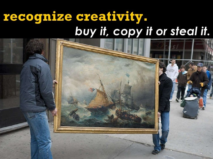 recognize creativity.   buy it, copy it or steal it.