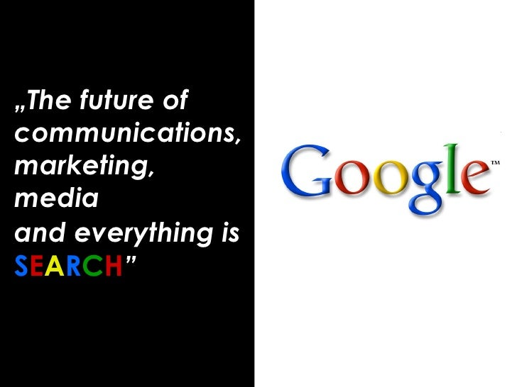 """ The future of communications, marketing, media  and everything is   S E A R C H """