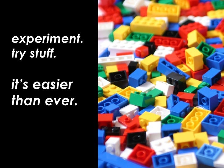 experiment. try stuff.  it's easier  than ever.