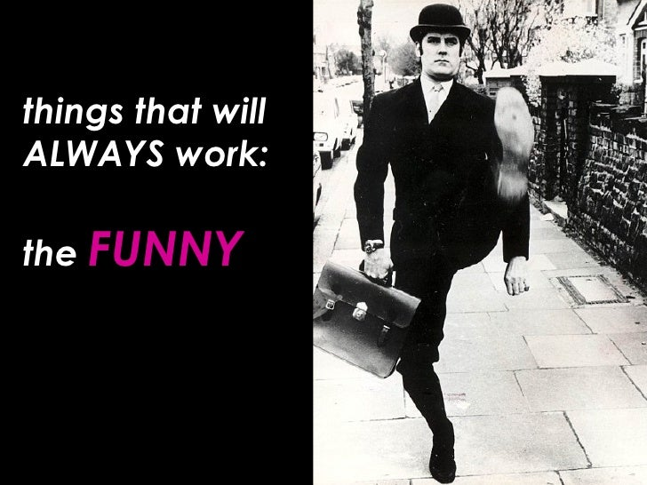 things that will ALWAYS work: the  FUNNY