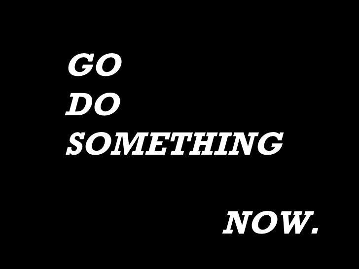GO  DO SOMETHING NOW.