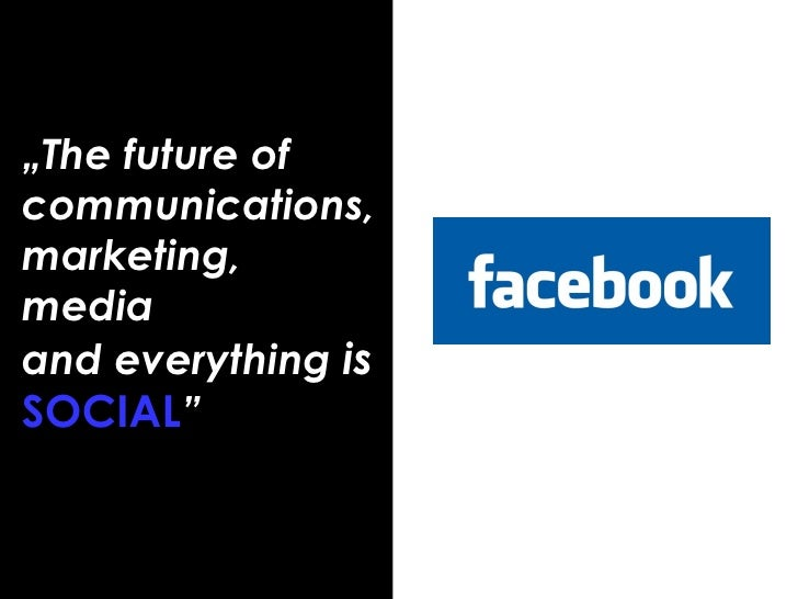 """"""" The future of communications, marketing, media  and everything  is  SOCIAL """""""