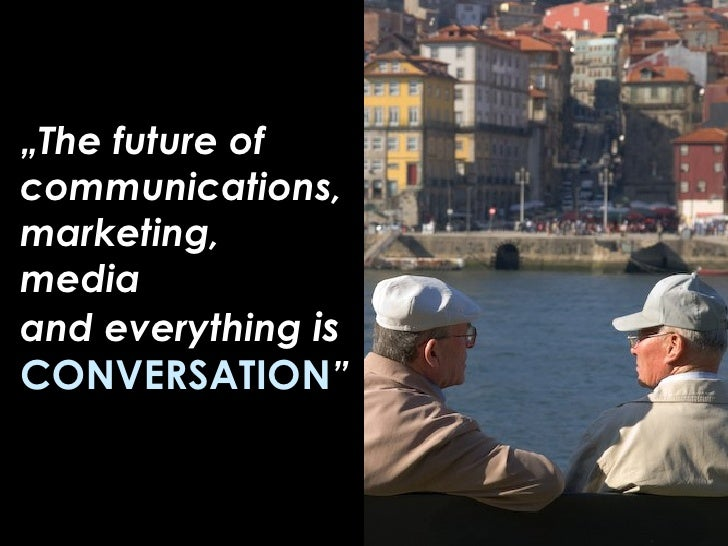 """ The future of communications, marketing, media  and everything  is  CONVERSATION """