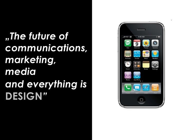 """"""" The future of communications, marketing, media  and everything is   DESIGN """""""