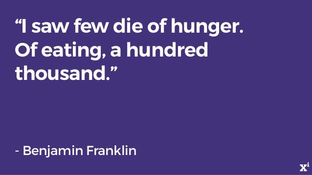 """""""I saw few die of hunger. Of eating, a hundred thousand."""" - Benjamin Franklin"""