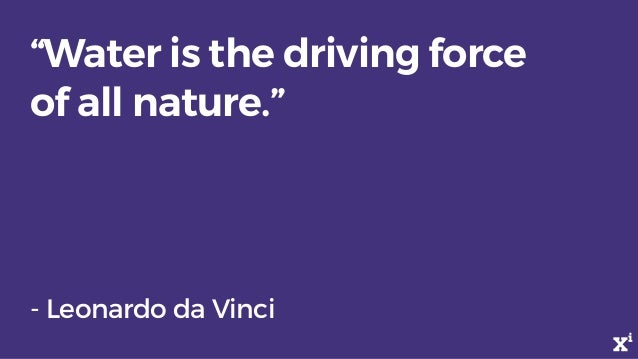 """Water is the driving force of all nature."" - Leonardo da Vinci"