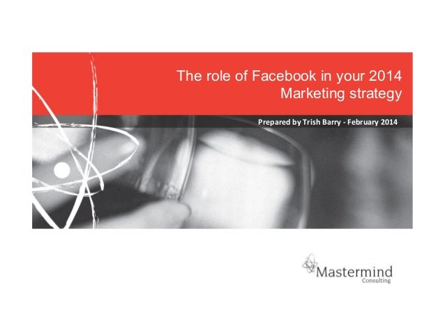 The role of Facebook in your 2014 Marketing strategy   Prepared  by  Trish  Barry  -‐  February  2014