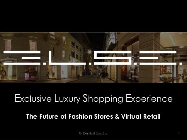 Exclusive Luxury Shopping Experience The Future of Fashion Stores & Virtual Retail © 2016 ELSE Corp S.r.l. 1