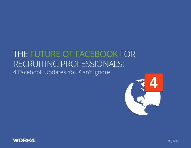 May 2013 4 The Future of Facebook for recruiting professionals: 4 Facebook Updates You Can't Ignore