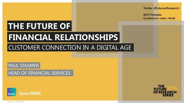 Ipsos MORI – Future of Research CUSTOMER CONNECTION IN A DIGITAL AGE THE FUTURE OF FINANCIAL RELATIONSHIPS Twitter: #Futur...
