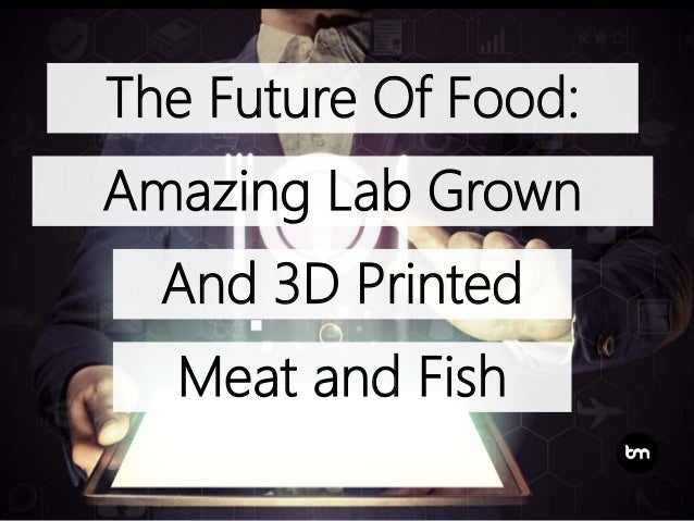The Future Of Food: Amazing Lab Grown And 3D Printed Meat and Fish