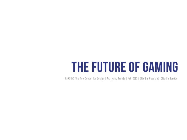 the future of gaming PARSONS The New Sc hool for Desig n | Ana l yzing Trends | Fall 2013 | Cláudia Alves and Cláudia Sami...