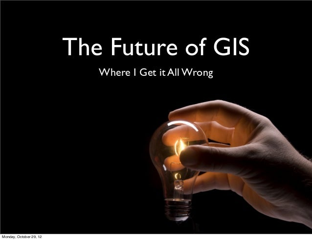 The Future of GIS Where I Get it All Wrong Monday, October 29, 12
