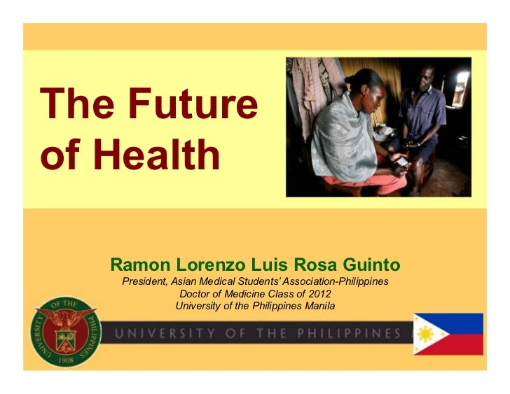 The Futureof Health   Ramon Lorenzo Luis Rosa Guinto    President, Asian Medical Students' Association-Philippines        ...