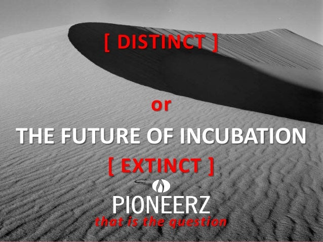 [ DISTINCT ] or  THE FUTURE OF INCUBATION [ EXTINCT ] that is the question
