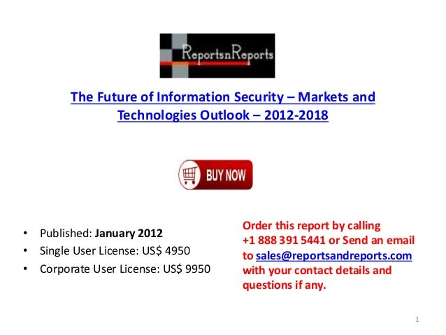 The Future of Information Security – Markets and Technologies Outlook – 2012-2018 • Published: January 2012 • Single User ...
