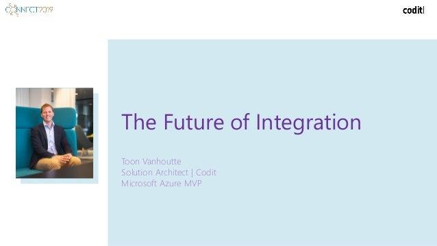 The Future of Integration Toon Vanhoutte Solution Architect | Codit Microsoft Azure MVP