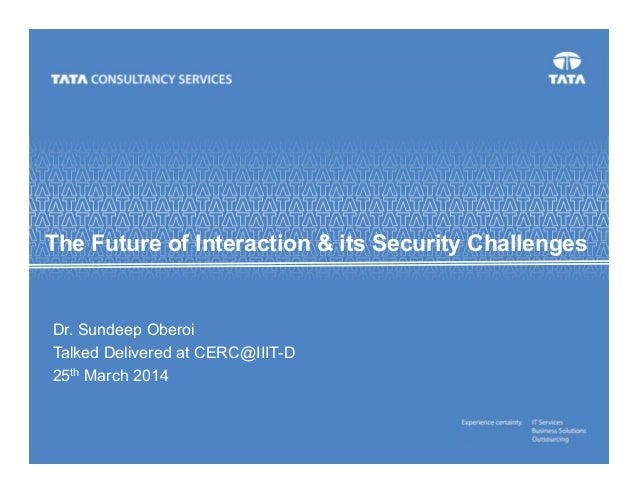 The Future of Interaction & its Security Challenges Dr. Sundeep Oberoi Talked Delivered at CERC@IIIT-D 25th March 2014