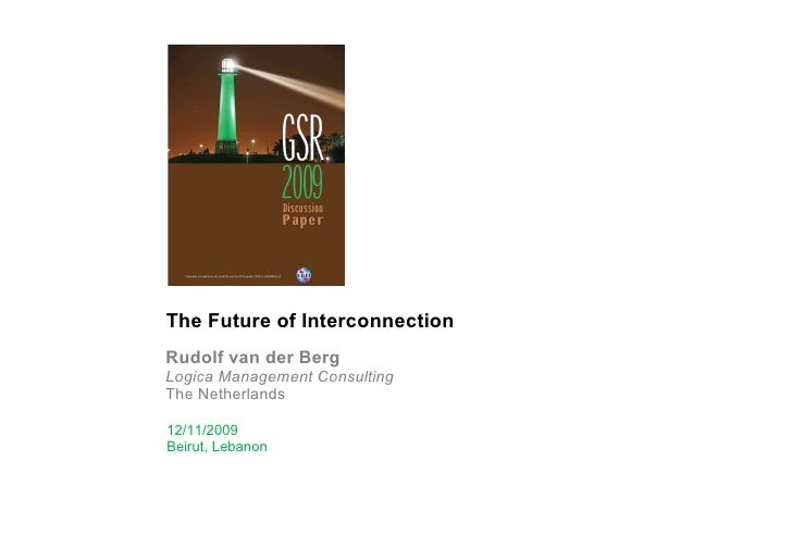 The Future of Interconnection Rudolf van der Berg Logica Management Consulting The Netherlands 12/11/2009 Beirut, Lebanon