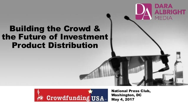 Building the Crowd & the Future of Investment Product Distribution National Press Club, Washington, DC May 4, 2017