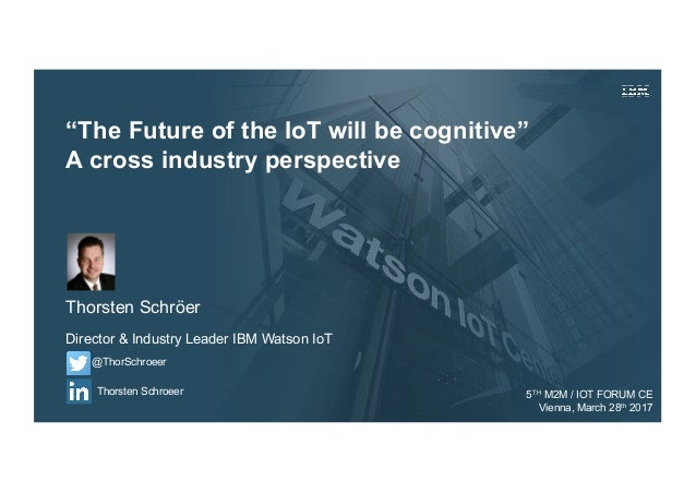 """""""The Future of the IoT will be cognitive"""" A cross industry perspective Thorsten Schröer Director & Industry Leader IBM Wat..."""