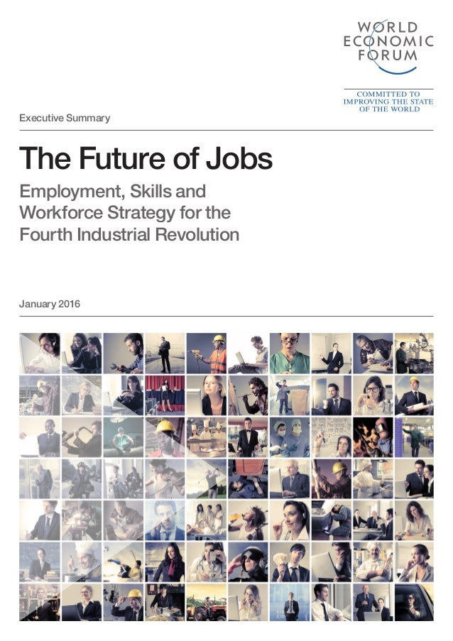 The Future of Jobs Employment, Skills and Workforce Strategy for the Fourth Industrial Revolution January 2016 Executive S...
