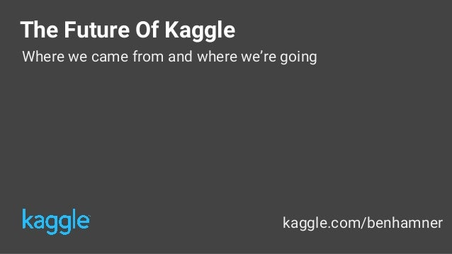 The Future Of Kaggle Where we came from and where we're going kaggle.com/benhamner @benhamner