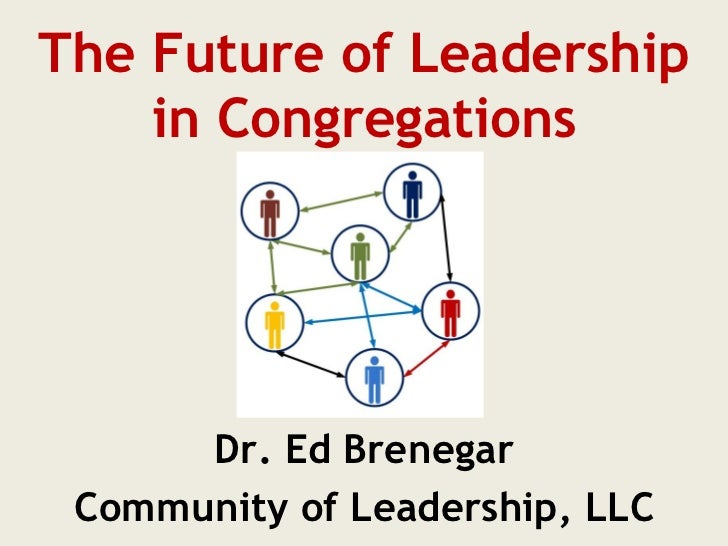 The Future of Leadership    in Congregations      Dr. Ed Brenegar Community of Leadership, LLC