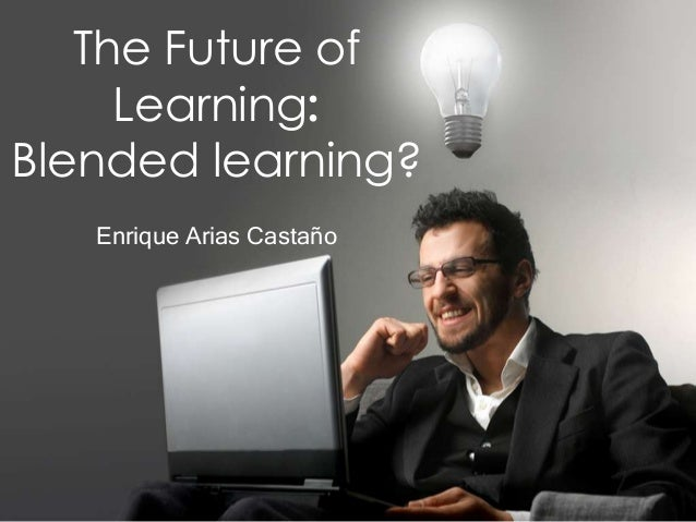 The Future of     Learning:Blended learning?   Enrique Arias Castaño