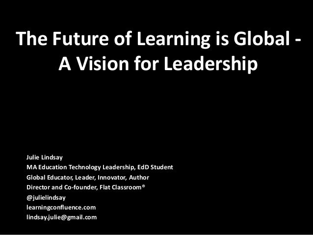 The Future of Learning is Global -     A Vision for Leadership Julie Lindsay MA Education Technology Leadership, EdD Stude...