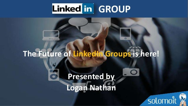 The Future of LinkedIn Groups is here! Presented by Logan Nathan GROUP