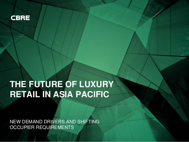 THE FUTURE OF LUXURY RETAIL IN ASIA PACIFIC NEW DEMAND DRIVERS AND SHIFTING OCCUPIER REQUIREMENTS