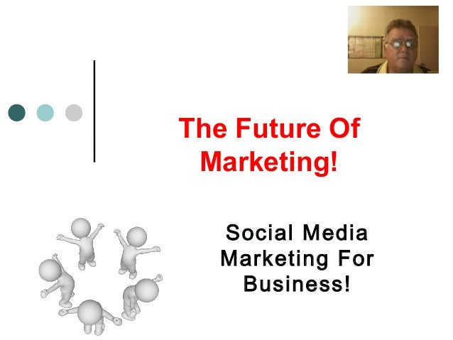 The Future Of Marketing! Social Media Marketing For Business!
