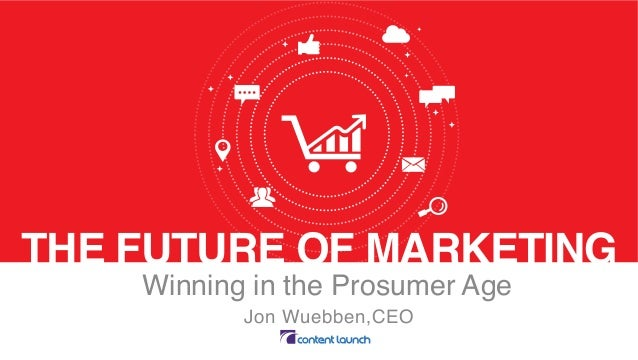 THE FUTURE OF MARKETING Winning in the Prosumer Age Jon Wuebben,CEO