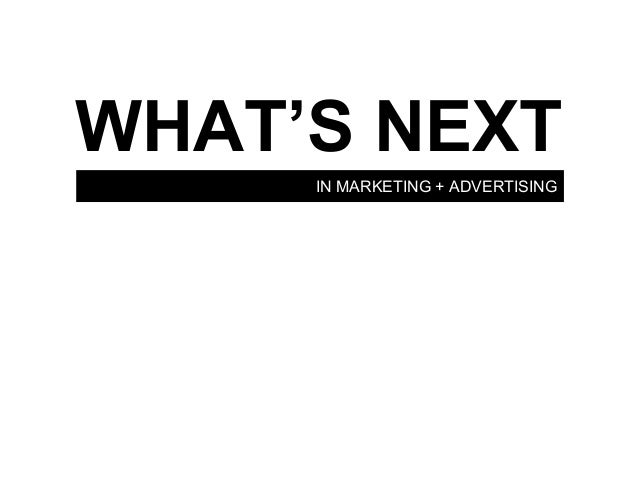 WHAT'S NEXT     IN MARKETING + ADVERTISING