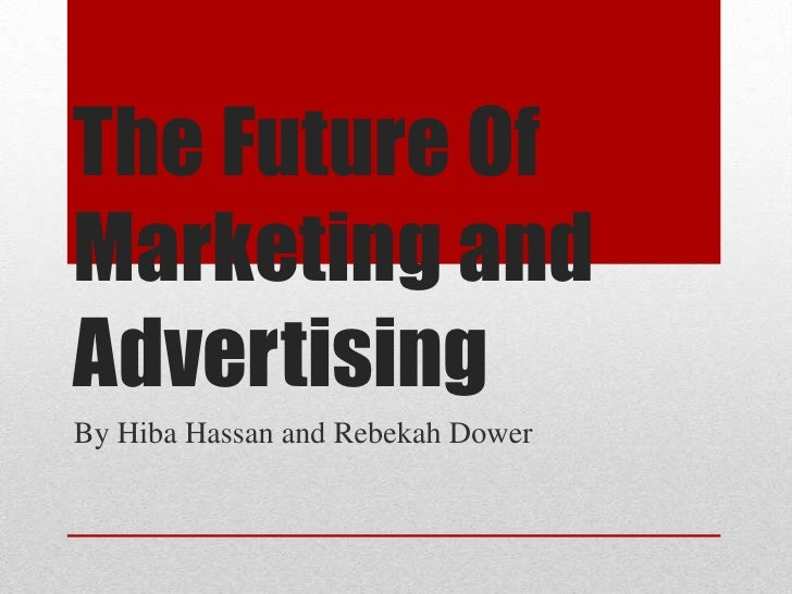 The Future OfMarketing andAdvertisingBy Hiba Hassan and Rebekah Dower
