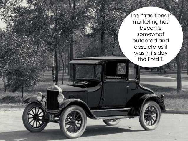 """The """"traditional"""" marketing has    become   somewhat outdated and obsolete as it  was in its day   the Ford T."""