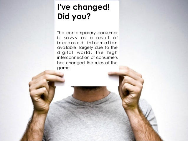 Ive changed!Did you?The contemporary consumeris savvy as a result ofincreased informationavailable, largely due to thedigi...
