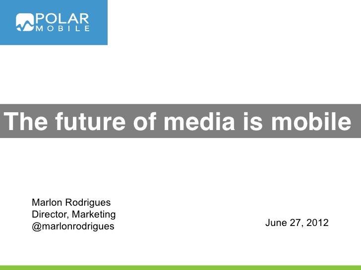 The future of media is mobile  Marlon Rodrigues  Director, Marketing  @marlonrodrigues      June 27, 2012