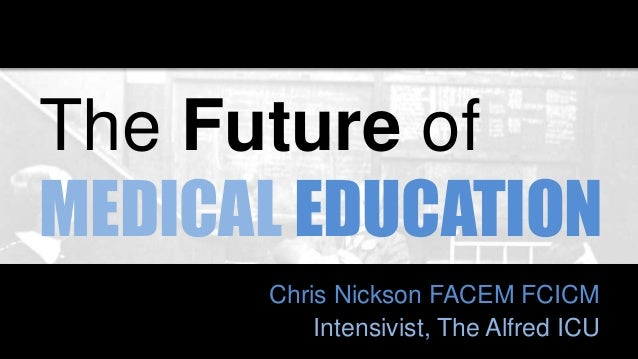 The Future of MEDICAL EDUCATION Chris Nickson FACEM FCICM Intensivist, The Alfred ICU
